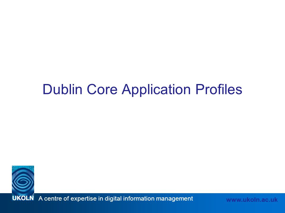 A centre of expertise in digital information management www.ukoln.ac.uk Dublin Core Application Profiles