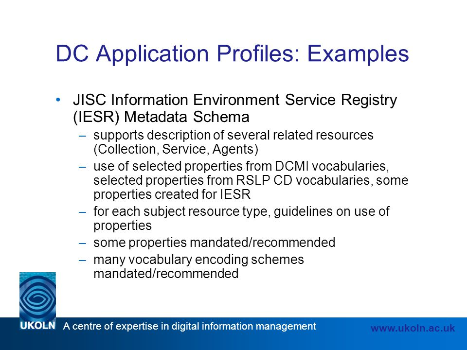 A centre of expertise in digital information management www.ukoln.ac.uk DC Application Profiles: Examples JISC Information Environment Service Registr