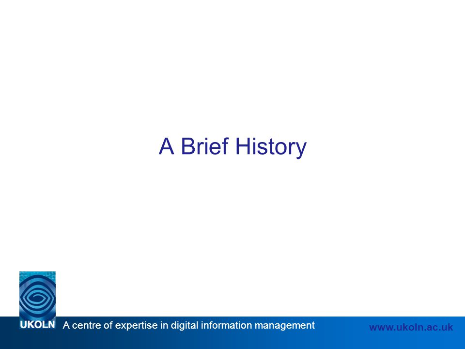 A centre of expertise in digital information management www.ukoln.ac.uk A Brief History