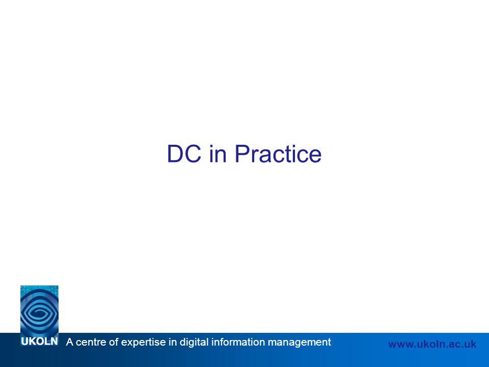 A centre of expertise in digital information management www.ukoln.ac.uk DC in Practice