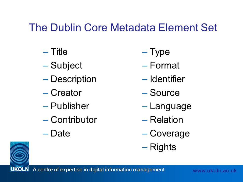 A centre of expertise in digital information management www.ukoln.ac.uk The Dublin Core Metadata Element Set –Title –Subject –Description –Creator –Pu