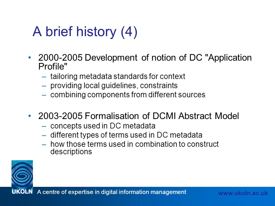 A centre of expertise in digital information management www.ukoln.ac.uk A brief history (4) 2000-2005 Development of notion of DC