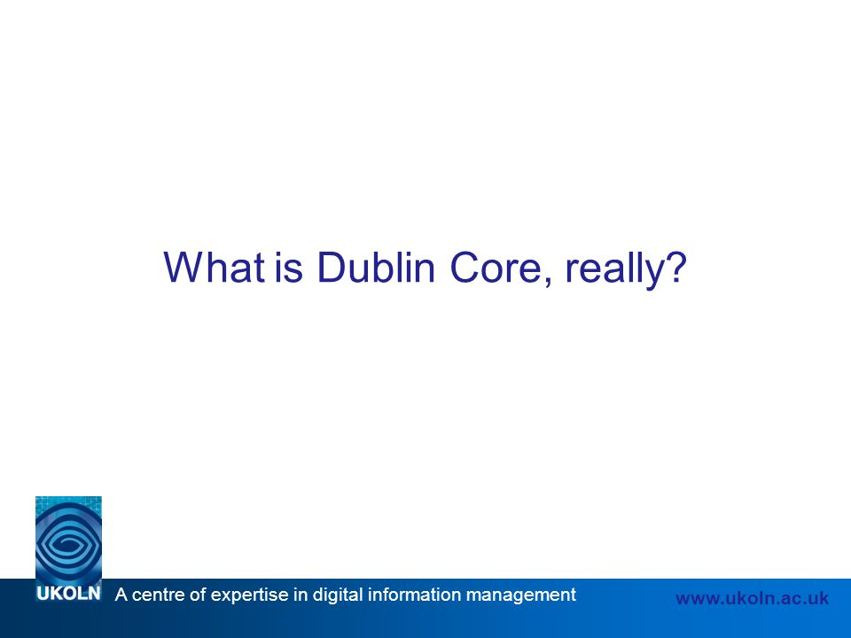 A centre of expertise in digital information management www.ukoln.ac.uk What is Dublin Core, really?
