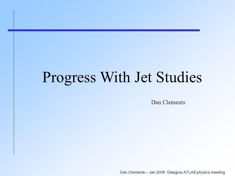 Dan Clements – Jan 2006 Glasgow ATLAS physics meeting Progress With Jet Studies Dan Clements