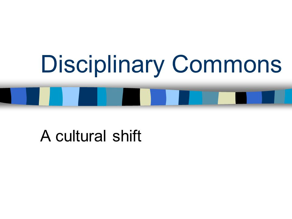 Disciplinary Commons A cultural shift