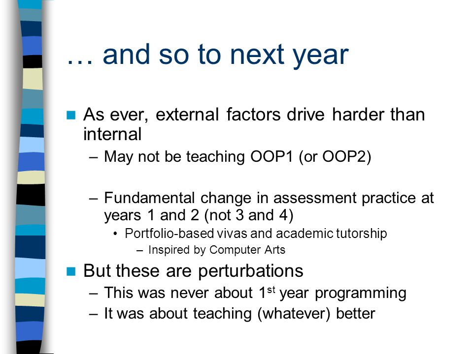 … and so to next year As ever, external factors drive harder than internal –May not be teaching OOP1 (or OOP2) –Fundamental change in assessment practice at years 1 and 2 (not 3 and 4) Portfolio-based vivas and academic tutorship –Inspired by Computer Arts But these are perturbations –This was never about 1 st year programming –It was about teaching (whatever) better