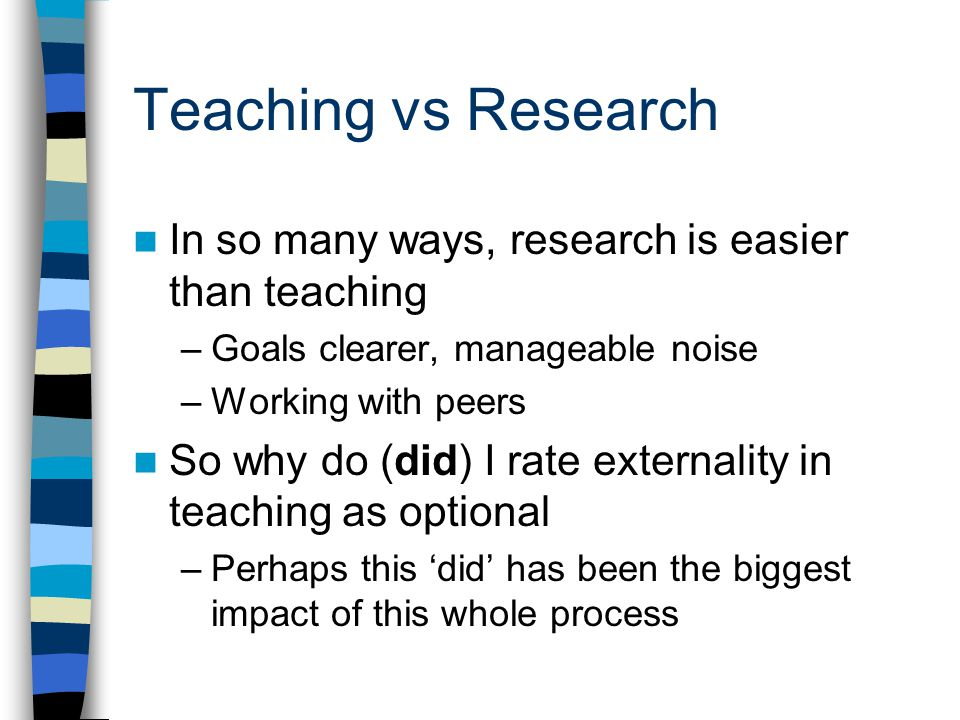 Teaching vs Research In so many ways, research is easier than teaching –Goals clearer, manageable noise –Working with peers So why do (did) I rate externality in teaching as optional –Perhaps this 'did' has been the biggest impact of this whole process