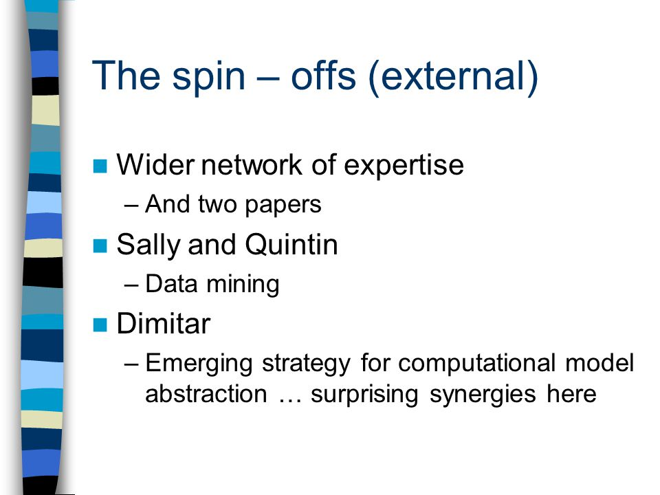 The spin – offs (external) Wider network of expertise –And two papers Sally and Quintin –Data mining Dimitar –Emerging strategy for computational model abstraction … surprising synergies here