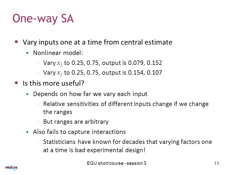 One-way SA Vary inputs one at a time from central estimate Nonlinear model: Vary x 1 to 0.25, 0.75, output is 0.079, 0.152 Vary x 2 to 0.25, 0.75, output is 0.154, 0.107 Is this more useful.