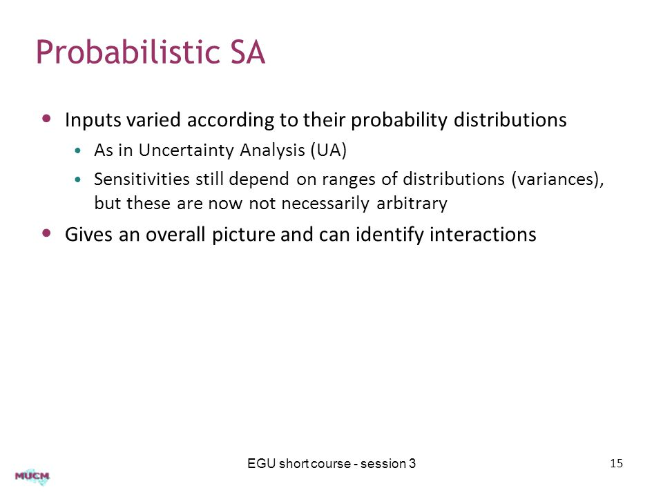 Probabilistic SA Inputs varied according to their probability distributions As in Uncertainty Analysis (UA) Sensitivities still depend on ranges of di
