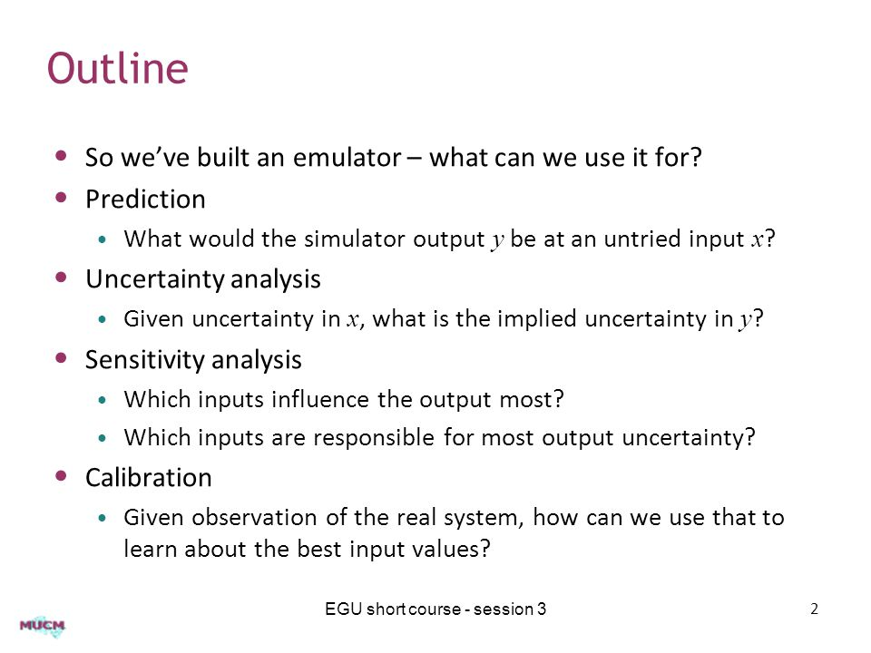 Outline So we've built an emulator – what can we use it for? Prediction What would the simulator output y be at an untried input x ? Uncertainty analy