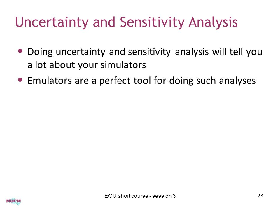 Uncertainty and Sensitivity Analysis Doing uncertainty and sensitivity analysis will tell you a lot about your simulators Emulators are a perfect tool