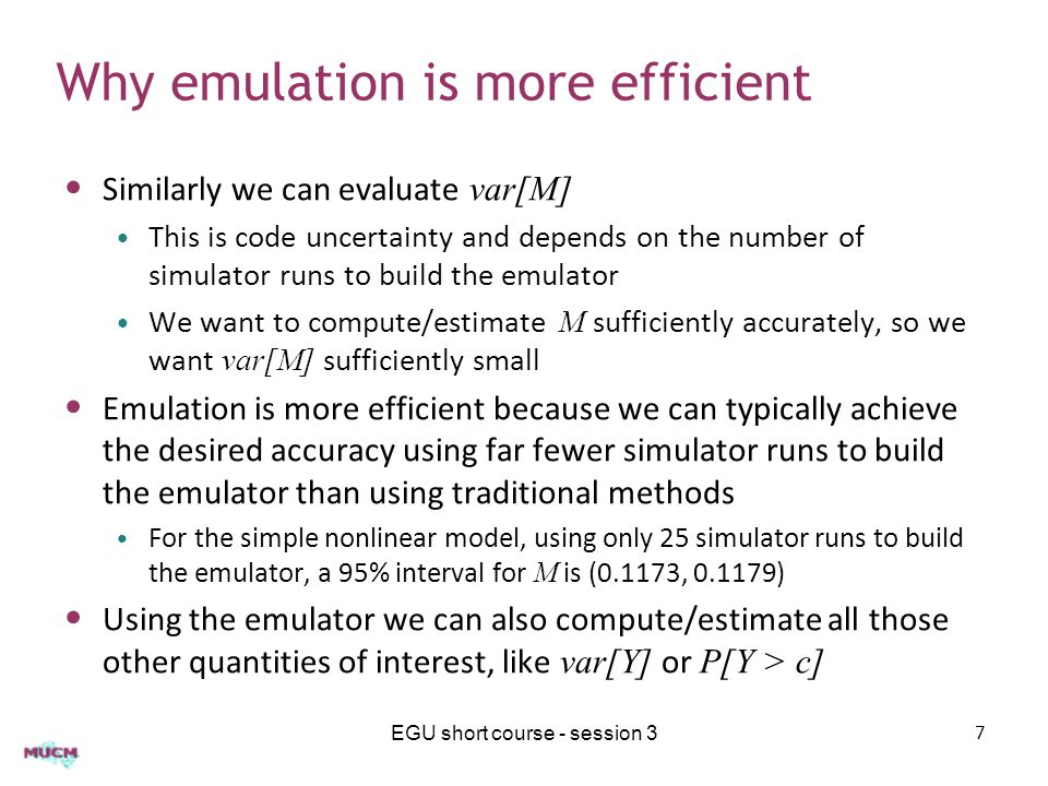 Why emulation is more efficient Similarly we can evaluate var[M] This is code uncertainty and depends on the number of simulator runs to build the emulator We want to compute/estimate M sufficiently accurately, so we want var[M] sufficiently small Emulation is more efficient because we can typically achieve the desired accuracy using far fewer simulator runs to build the emulator than using traditional methods For the simple nonlinear model, using only 25 simulator runs to build the emulator, a 95% interval for M is (0.1173, ) Using the emulator we can also compute/estimate all those other quantities of interest, like var[Y] or P[Y > c] EGU short course - session 37