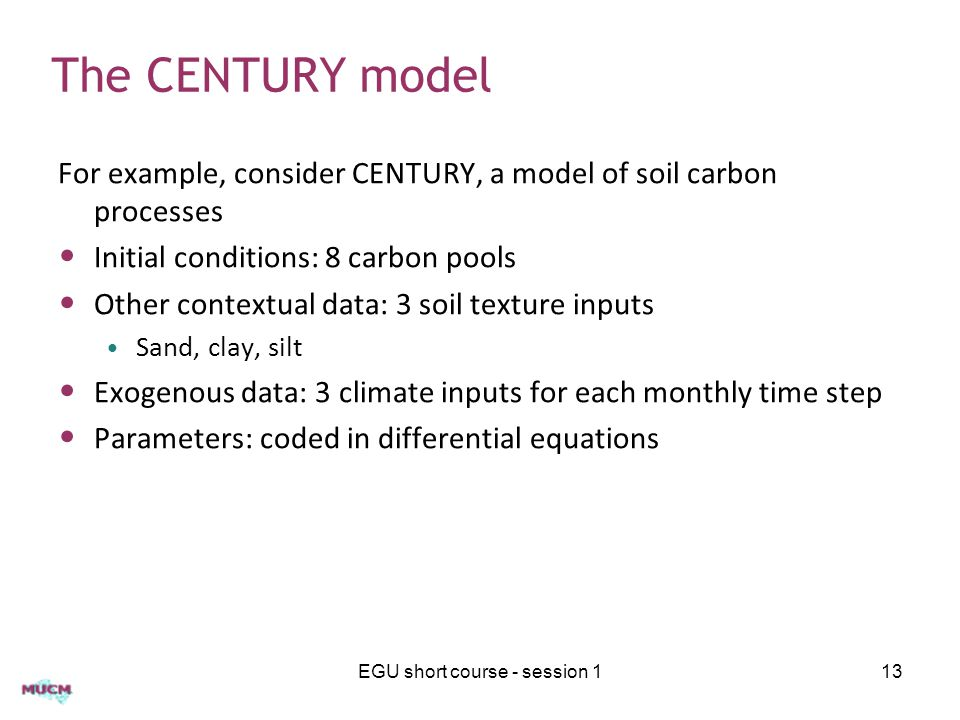 The CENTURY model For example, consider CENTURY, a model of soil carbon processes Initial conditions: 8 carbon pools Other contextual data: 3 soil texture inputs Sand, clay, silt Exogenous data: 3 climate inputs for each monthly time step Parameters: coded in differential equations EGU short course - session 113