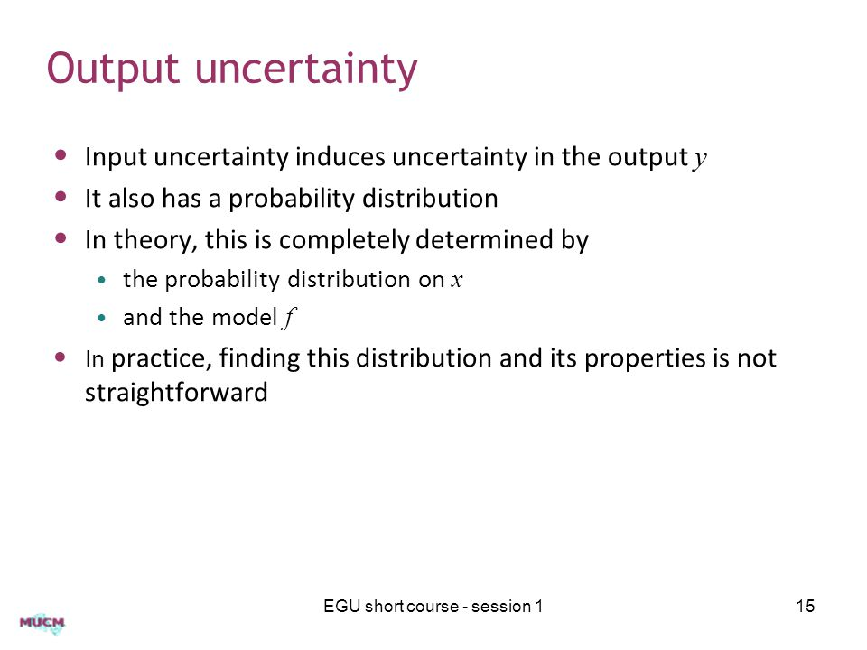 Output uncertainty Input uncertainty induces uncertainty in the output y It also has a probability distribution In theory, this is completely determined by the probability distribution on x and the model f In practice, finding this distribution and its properties is not straightforward EGU short course - session 115