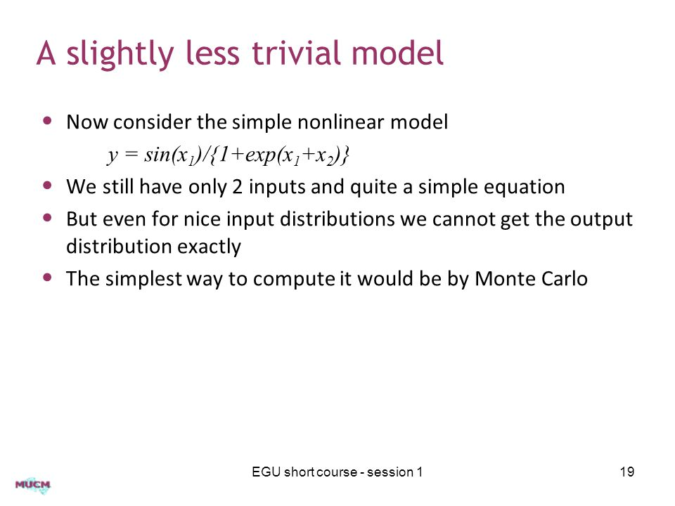 A slightly less trivial model Now consider the simple nonlinear model y = sin(x 1 )/{1+exp(x 1 +x 2 )} We still have only 2 inputs and quite a simple equation But even for nice input distributions we cannot get the output distribution exactly The simplest way to compute it would be by Monte Carlo EGU short course - session 119