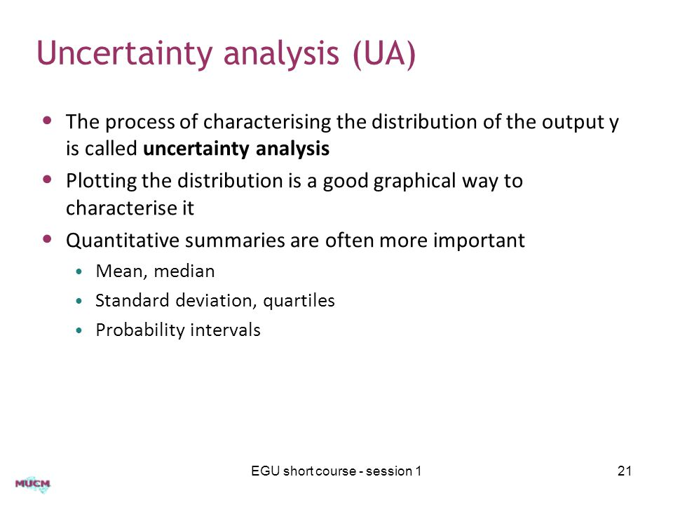 Uncertainty analysis (UA) The process of characterising the distribution of the output y is called uncertainty analysis Plotting the distribution is a good graphical way to characterise it Quantitative summaries are often more important Mean, median Standard deviation, quartiles Probability intervals EGU short course - session 121