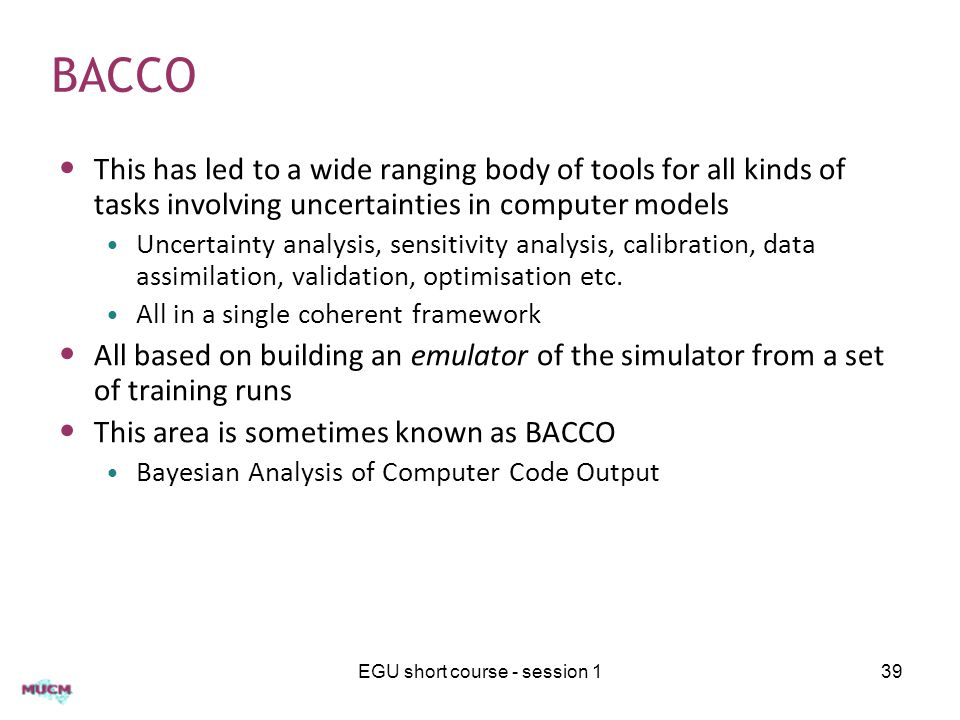 BACCO This has led to a wide ranging body of tools for all kinds of tasks involving uncertainties in computer models Uncertainty analysis, sensitivity analysis, calibration, data assimilation, validation, optimisation etc.