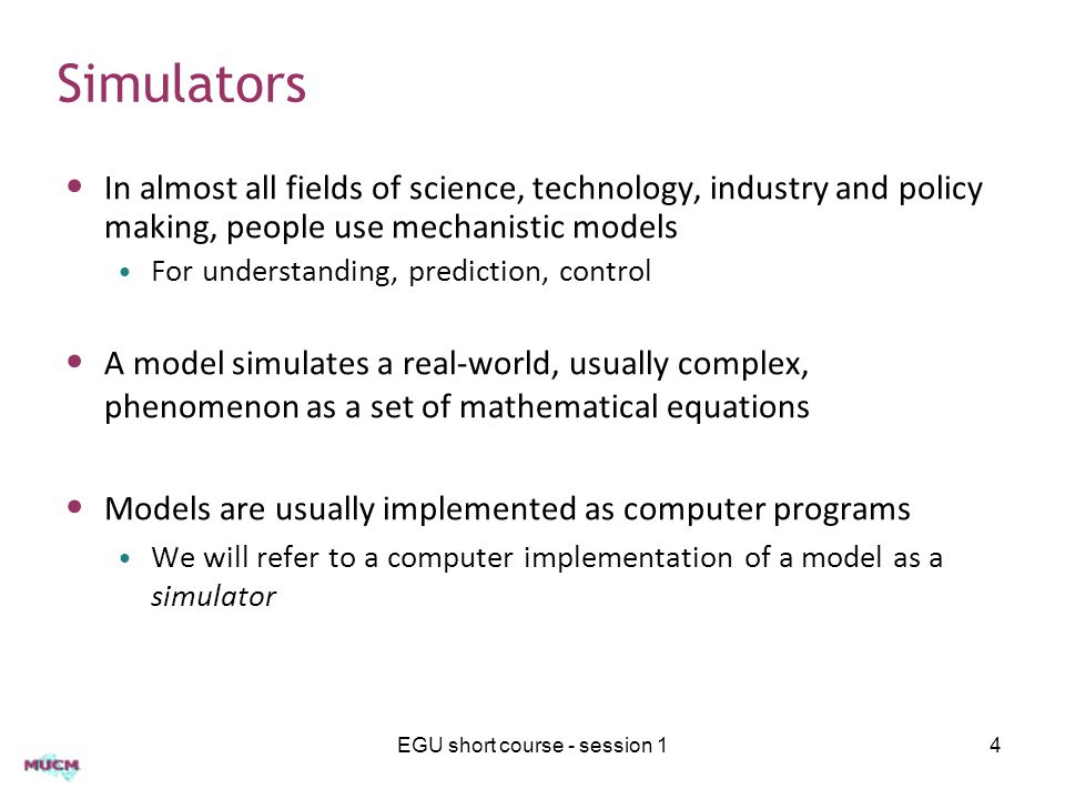 Simulators In almost all fields of science, technology, industry and policy making, people use mechanistic models For understanding, prediction, control A model simulates a real-world, usually complex, phenomenon as a set of mathematical equations Models are usually implemented as computer programs We will refer to a computer implementation of a model as a simulator EGU short course - session 14
