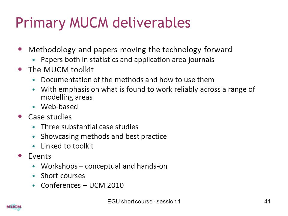 Primary MUCM deliverables Methodology and papers moving the technology forward Papers both in statistics and application area journals The MUCM toolkit Documentation of the methods and how to use them With emphasis on what is found to work reliably across a range of modelling areas Web-based Case studies Three substantial case studies Showcasing methods and best practice Linked to toolkit Events Workshops – conceptual and hands-on Short courses Conferences – UCM 2010 EGU short course - session 141