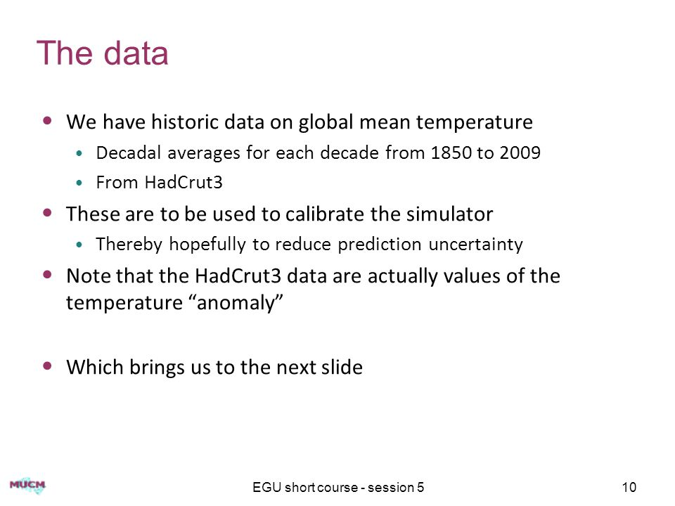 EGU short course - session 510 The data We have historic data on global mean temperature Decadal averages for each decade from 1850 to 2009 From HadCrut3 These are to be used to calibrate the simulator Thereby hopefully to reduce prediction uncertainty Note that the HadCrut3 data are actually values of the temperature anomaly Which brings us to the next slide