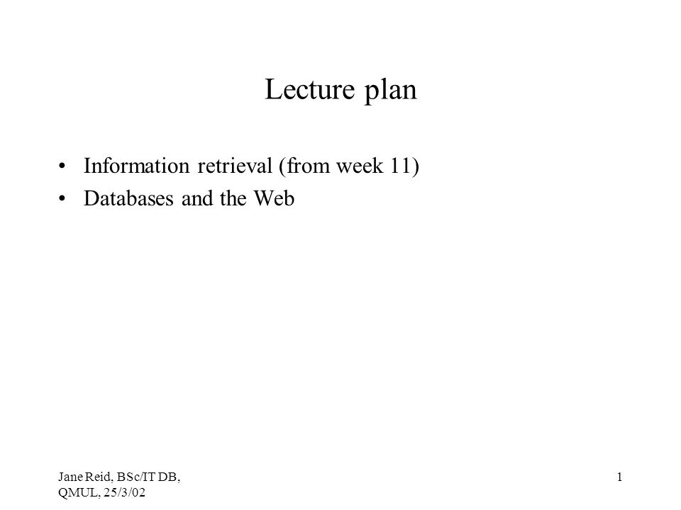 Jane Reid, BSc/IT DB, QMUL, 25/3/02 1 Lecture plan Information retrieval (from week 11) Databases and the Web