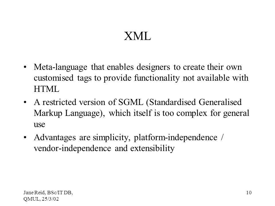 Jane Reid, BSc/IT DB, QMUL, 25/3/02 10 XML Meta-language that enables designers to create their own customised tags to provide functionality not available with HTML A restricted version of SGML (Standardised Generalised Markup Language), which itself is too complex for general use Advantages are simplicity, platform-independence / vendor-independence and extensibility