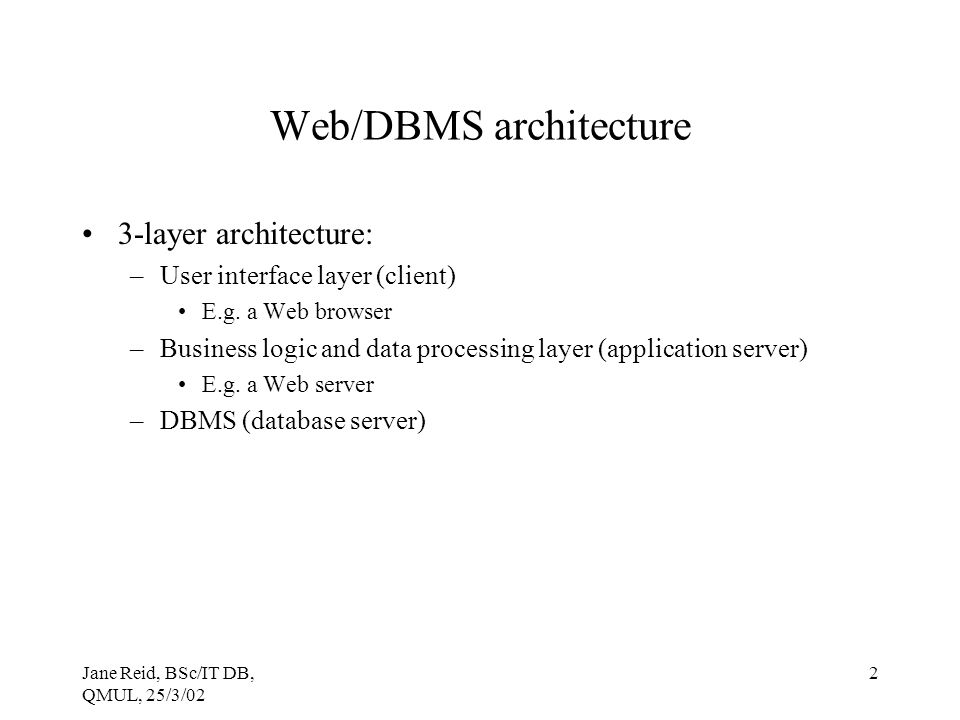 Jane Reid, BSc/IT DB, QMUL, 25/3/02 2 Web/DBMS architecture 3-layer architecture: –User interface layer (client) E.g.