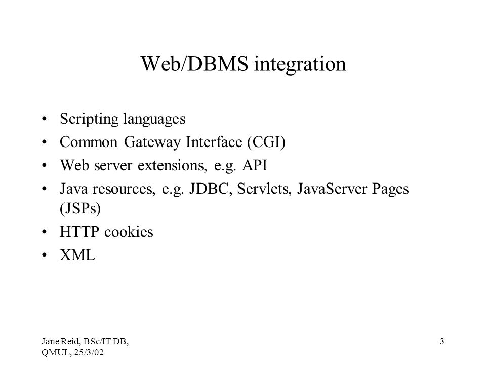 Jane Reid, BSc/IT DB, QMUL, 25/3/02 3 Web/DBMS integration Scripting languages Common Gateway Interface (CGI) Web server extensions, e.g.