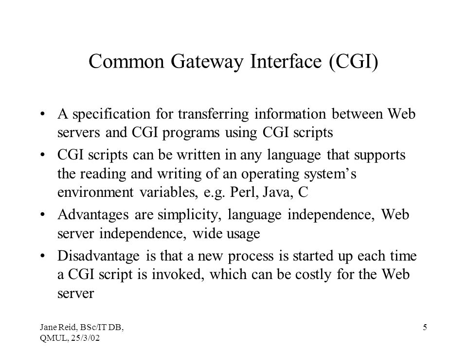 Jane Reid, BSc/IT DB, QMUL, 25/3/02 5 Common Gateway Interface (CGI) A specification for transferring information between Web servers and CGI programs using CGI scripts CGI scripts can be written in any language that supports the reading and writing of an operating system's environment variables, e.g.