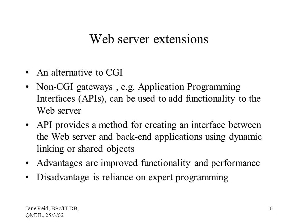 Jane Reid, BSc/IT DB, QMUL, 25/3/02 6 Web server extensions An alternative to CGI Non-CGI gateways, e.g.