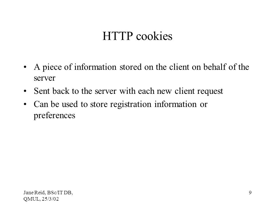 Jane Reid, BSc/IT DB, QMUL, 25/3/02 9 HTTP cookies A piece of information stored on the client on behalf of the server Sent back to the server with each new client request Can be used to store registration information or preferences