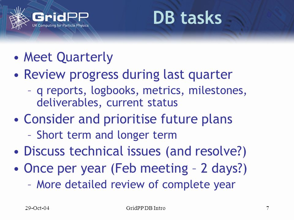 29-Oct-04GridPP DB Intro7 DB tasks Meet Quarterly Review progress during last quarter –q reports, logbooks, metrics, milestones, deliverables, current status Consider and prioritise future plans –Short term and longer term Discuss technical issues (and resolve ) Once per year (Feb meeting – 2 days ) –More detailed review of complete year
