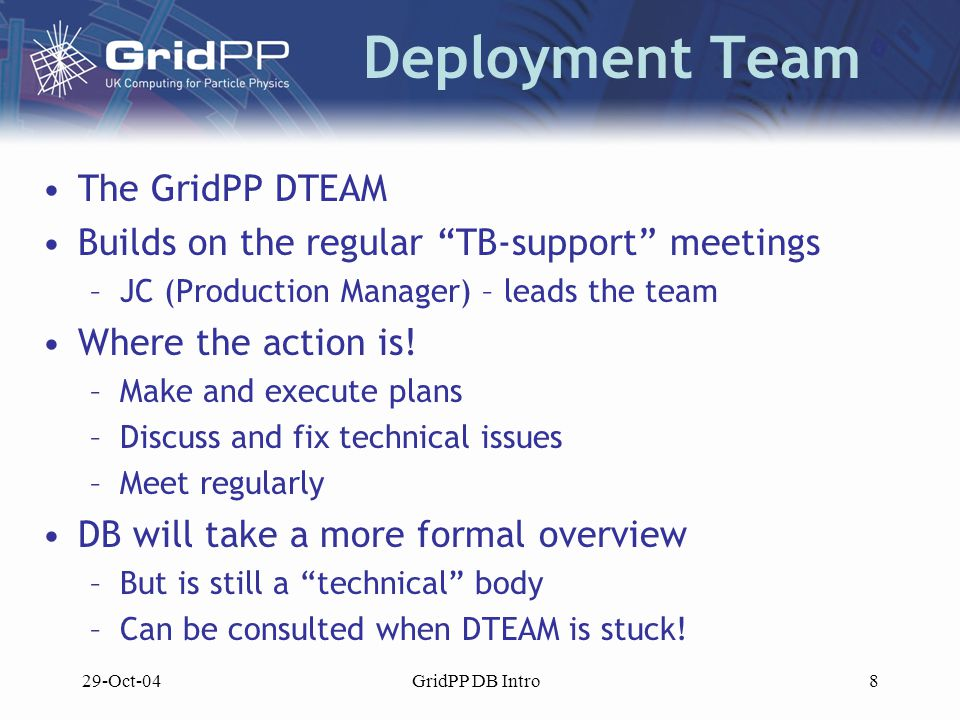 29-Oct-04GridPP DB Intro8 Deployment Team The GridPP DTEAM Builds on the regular TB-support meetings –JC (Production Manager) – leads the team Where the action is.