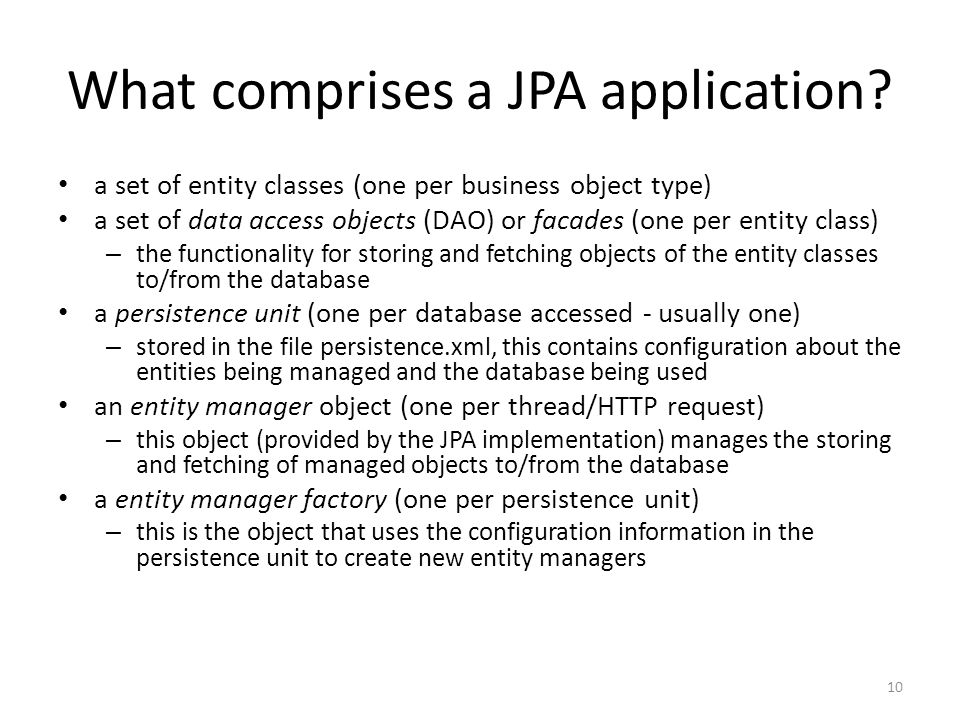 What comprises a JPA application? a set of entity classes (one per business object type) a set of data access objects (DAO) or facades (one per entity