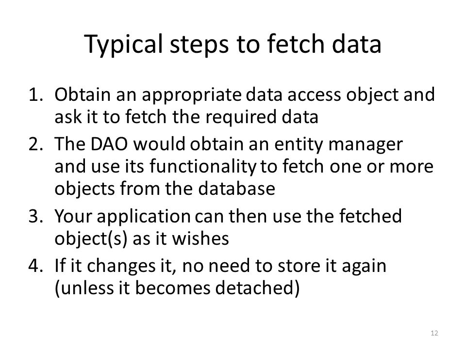 Typical steps to fetch data 1.Obtain an appropriate data access object and ask it to fetch the required data 2.The DAO would obtain an entity manager