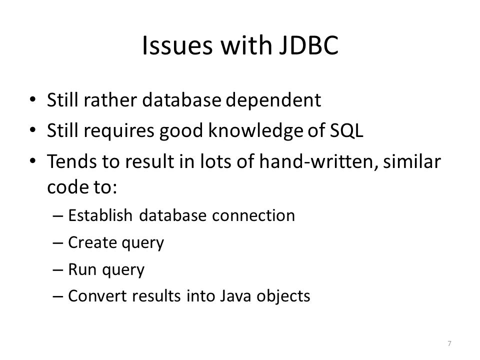 Issues with JDBC Still rather database dependent Still requires good knowledge of SQL Tends to result in lots of hand-written, similar code to: – Esta