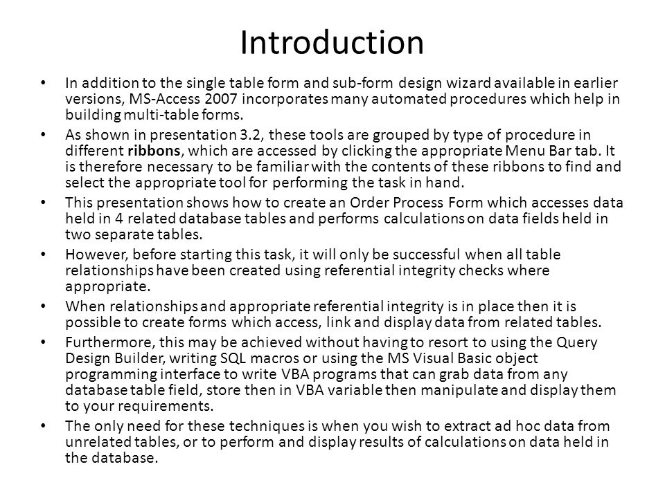 Introduction In addition to the single table form and sub-form design wizard available in earlier versions, MS-Access 2007 incorporates many automated procedures which help in building multi-table forms.