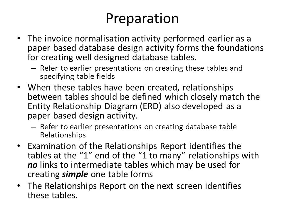 Preparation The invoice normalisation activity performed earlier as a paper based database design activity forms the foundations for creating well designed database tables.