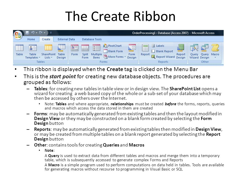 The Create Ribbon This ribbon is displayed when the Create tag is clicked on the Menu Bar This is the start point for creating new database objects.