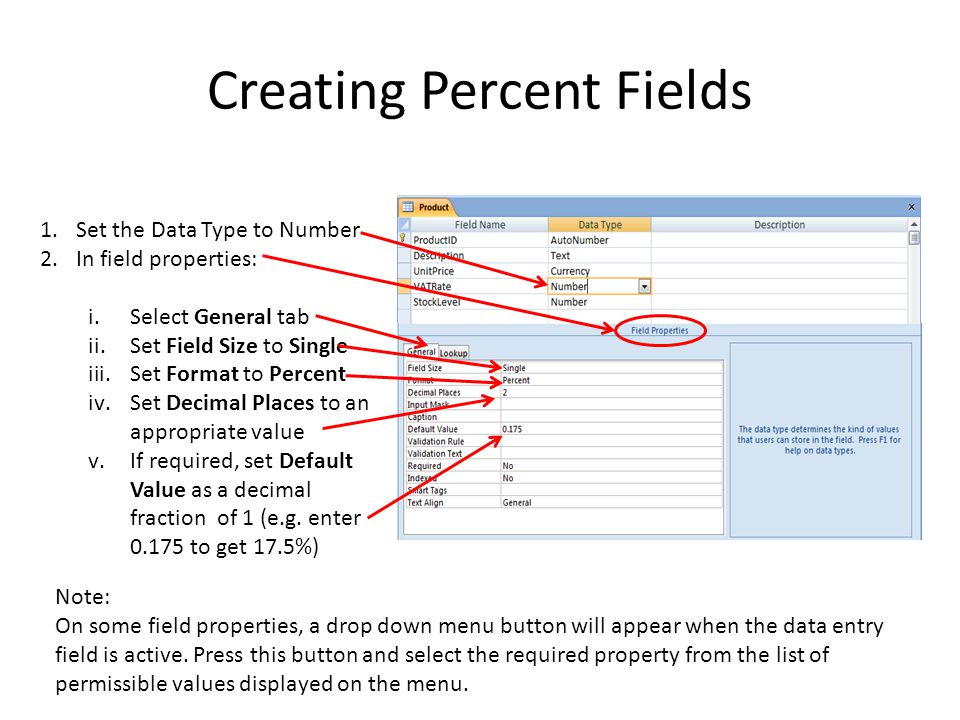 Creating Percent Fields 1.Set the Data Type to Number 2.In field properties: i.Select General tab ii.Set Field Size to Single iii.Set Format to Percent iv.Set Decimal Places to an appropriate value v.If required, set Default Value as a decimal fraction of 1 (e.g.