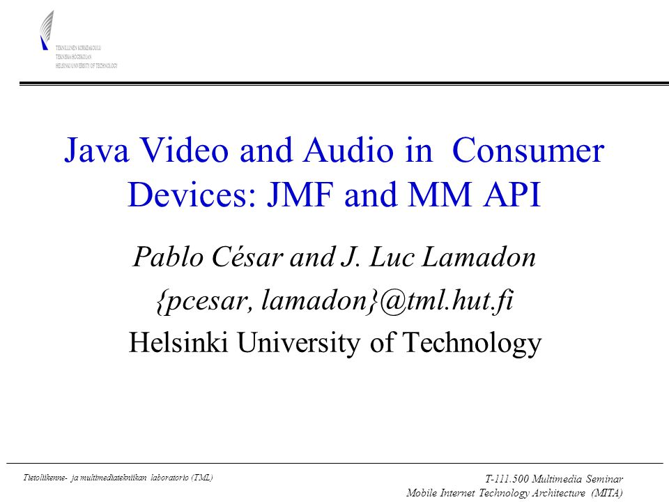 T-111.500 Multimedia Seminar Mobile Internet Technology Architecture (MITA) Tietoliikenne- ja multimediatekniikan laboratorio (TML) Digital Television Receiver (1/5) Multimedia platform in the living room Services: –Audio visual stream (normal passive watching) –Interactive services (active behaviour) Physical Characteristics –Remote control as major input mechanism –Screen resolution: 720x576 pixels (minimal) –Runtime memory: at least 16 MB Java Environment –MHP