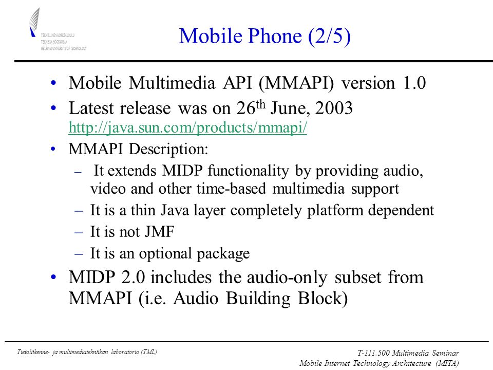 T Multimedia Seminar Mobile Internet Technology Architecture (MITA) Tietoliikenne- ja multimediatekniikan laboratorio (TML) Mobile Phone (2/5) Mobile Multimedia API (MMAPI) version 1.0 Latest release was on 26 th June, MMAPI Description: – It extends MIDP functionality by providing audio, video and other time-based multimedia support –It is a thin Java layer completely platform dependent –It is not JMF –It is an optional package MIDP 2.0 includes the audio-only subset from MMAPI (i.e.