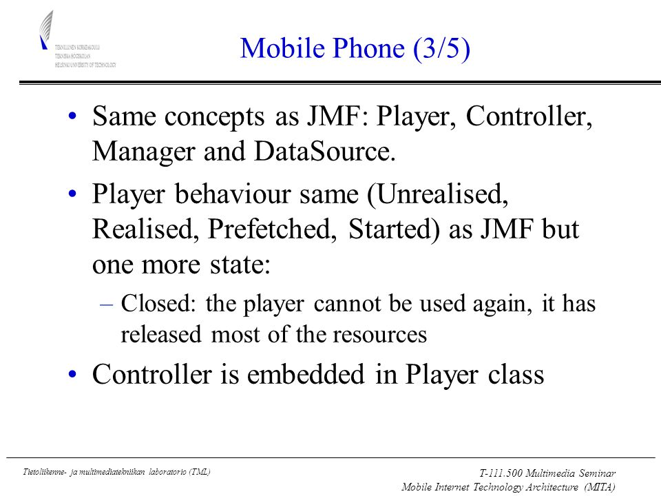 T Multimedia Seminar Mobile Internet Technology Architecture (MITA) Tietoliikenne- ja multimediatekniikan laboratorio (TML) Mobile Phone (3/5) Same concepts as JMF: Player, Controller, Manager and DataSource.