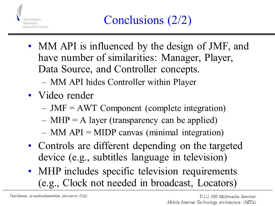 T Multimedia Seminar Mobile Internet Technology Architecture (MITA) Tietoliikenne- ja multimediatekniikan laboratorio (TML) Conclusions (2/2) MM API is influenced by the design of JMF, and have number of similarities: Manager, Player, Data Source, and Controller concepts.