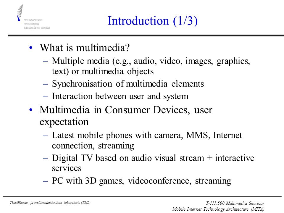 T Multimedia Seminar Mobile Internet Technology Architecture (MITA) Tietoliikenne- ja multimediatekniikan laboratorio (TML) Introduction (1/3) What is multimedia.