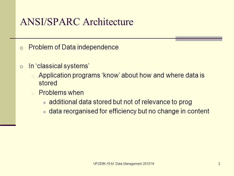 UFCE8K-15-M Data Management 2013/142 ANSI/SPARC Architecture o Problem of Data independence o In 'classical systems' o Application programs 'know' about how and where data is stored o Problems when additional data stored but not of relevance to prog data reorganised for efficiency but no change in content