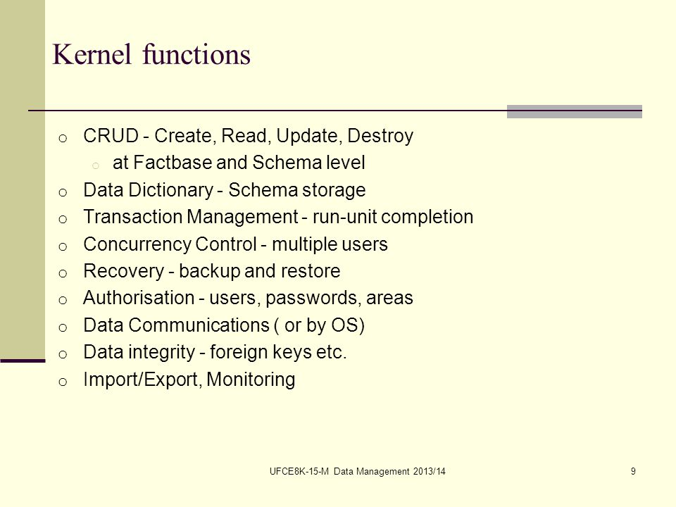 UFCE8K-15-M Data Management 2013/1410 Kernel (2) o Schema o table definitions o integrity constraints o views (stored queries) o access control o Stored in Data Dictionary o DD is a Database itself, the System Catalog o Manipulated with DDL and DCL o Factbase o tables o Manipulated with DML o Interface with operating system for file access o Transaction control o concurrency o locking