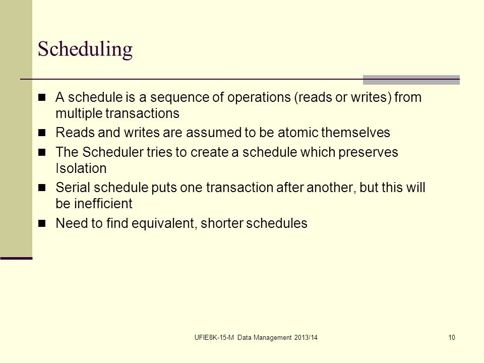 UFIE8K-15-M Data Management 2013/1410 Scheduling A schedule is a sequence of operations (reads or writes) from multiple transactions Reads and writes