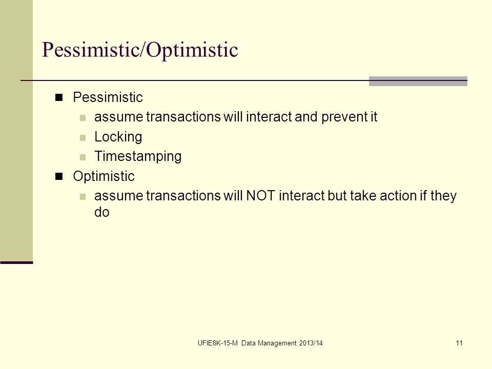 UFIE8K-15-M Data Management 2013/1411 Pessimistic/Optimistic Pessimistic assume transactions will interact and prevent it Locking Timestamping Optimistic assume transactions will NOT interact but take action if they do